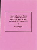 Helping Parents Work and Children Succeed: A Guide to Child Care and the 1996 Welfare Act